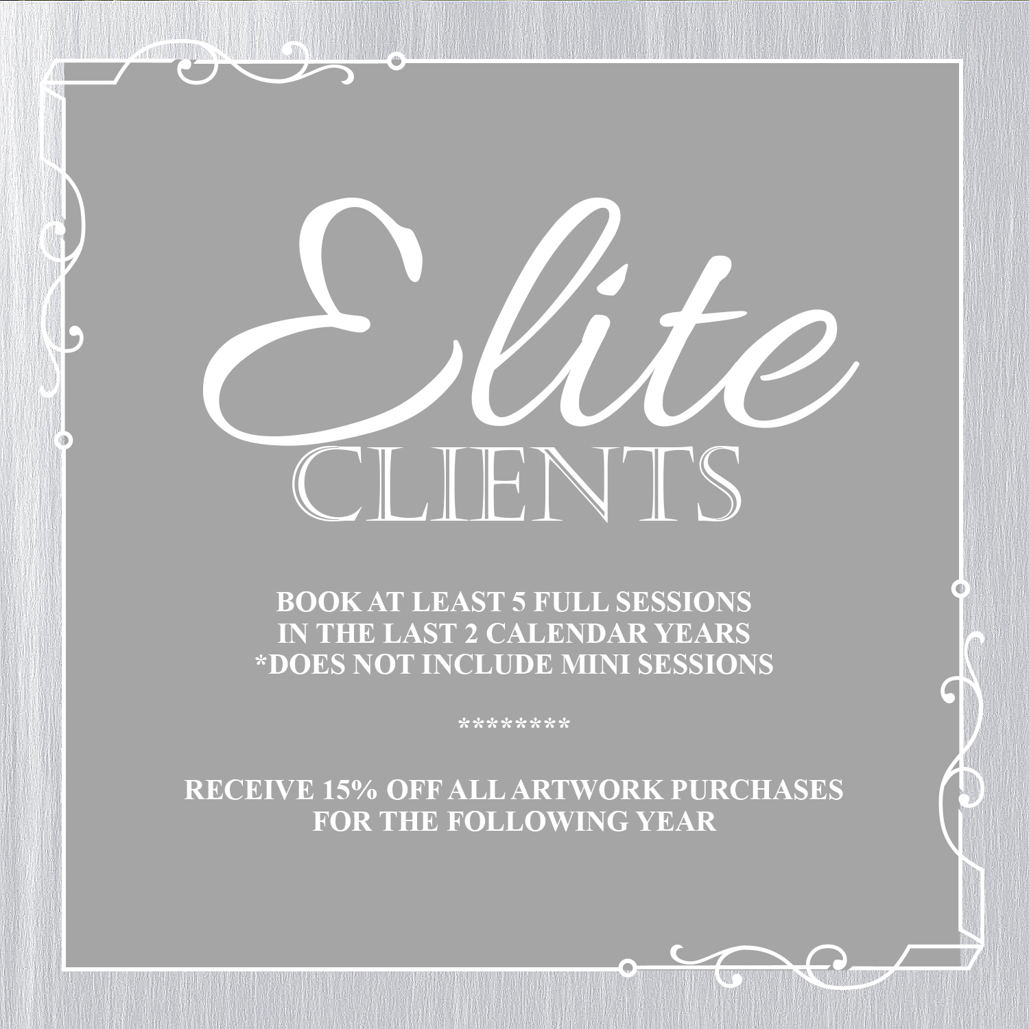 ELITE CLIENTS - Elite Clients must have booked at least 5 full sessions in the previous 2 calendar years. Themed mini sessions (Holiday, Summer, Seasonal, etc.) do not quality for achieving Elite Client status.Emails for qualifying clients will be sent out every January. Your 15% off counts towards any new sessions booked in the calendar year you received your email.