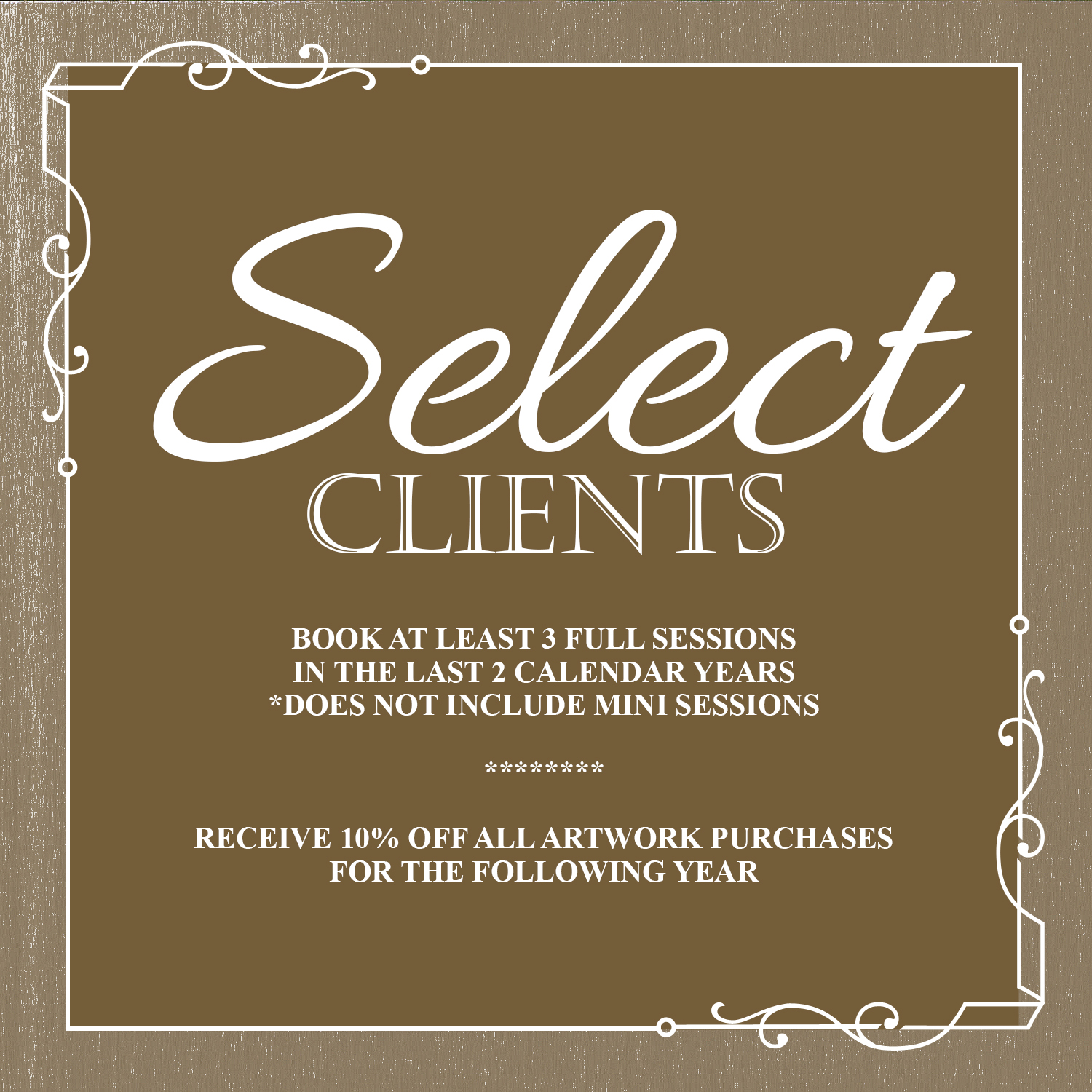 SELECT CLIENTS - Select Clients must have booked at least 3 full sessions in the previous 2 calendar years. Themed mini sessions (Holiday, Summer, Seasonal, etc.) do not quality for achieving Select Client status.Emails for qualifying clients will be sent out every January. Your 10% off counts towards any new sessions booked in the calendar year you received your email.