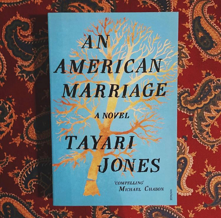 An American Marriage   Tayari Jones  Newlyweds Celestial and Roy are the embodiment of both the American dream and the new South. He is a young executive and she is an artist on the brink of an exciting career. As they settle into the routine of their life together, they are ripped apart by circumstances neither could have imagined. Roy is arrested and sentenced to twelve years for a crime Celestial knows he didn't commit. Though fiercely independent, Celestial finds herself bereft and unmoored, taking comfort in Andre her childhood friend and best man at their wedding. As Roy's time in prison passes she is unable to hold onto the love that has been her centre.  Reviewed by Chris.