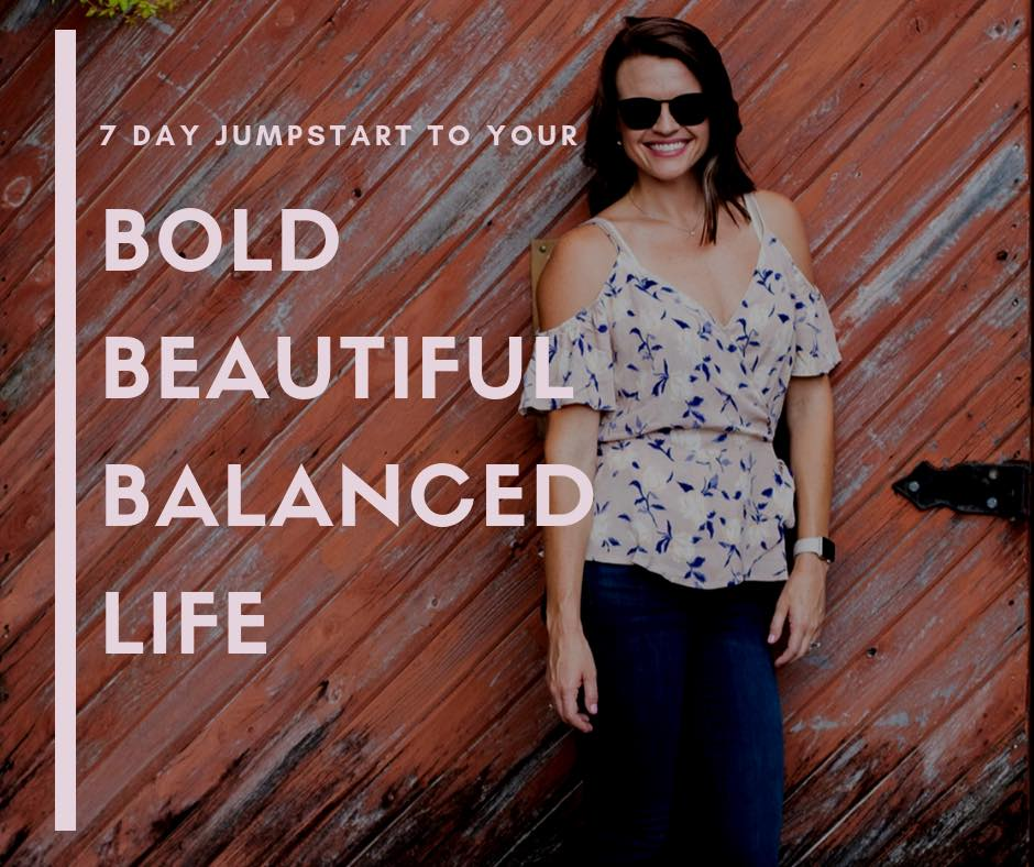 7 Day Jumpstart - THE BASICS TO HELP YOU LEAD A BOLD BEAUTIFUL BALANCED LIFE