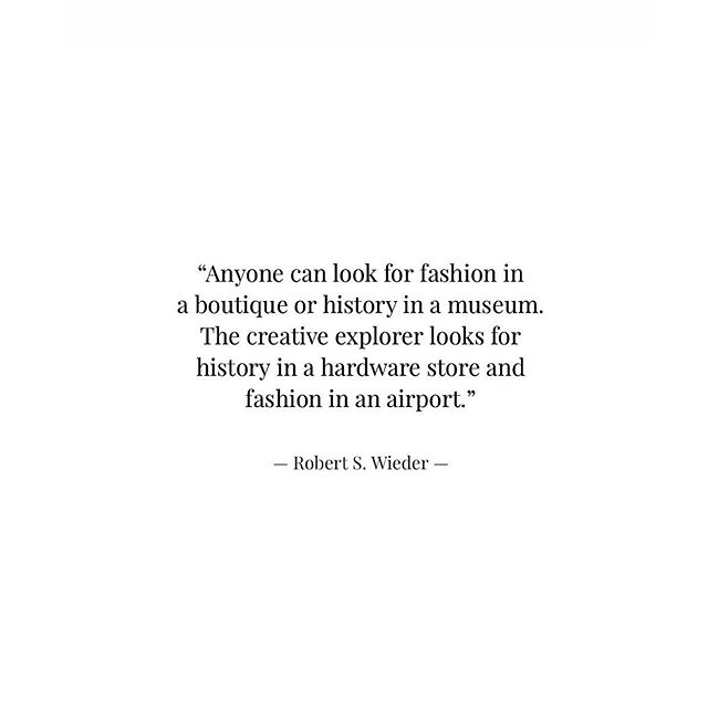 """Anyone can look for #fashion in a boutique or #history in a museum. The #creative explorer looks for history in a hardware store and fashion in an airport."" — Robert S. Wieder —— #robertswieder #quoteoftheday"