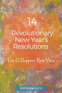 14 Revolutionary New Year's Resolutions For A Happier New Year | KimRoberts.Co