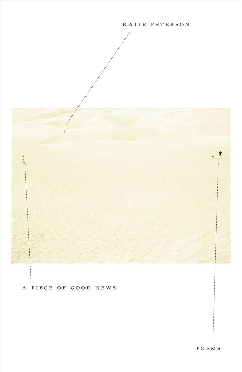 """A Piece of Good News - """"Poet Katie Peterson's fourth collection is filled with movement – movement through landscapes, emotions, and states of being – that courses with uncommon, illusory lyricism.""""– Southern Living""""An essential book for our brutal age.""""– Rosanna Warren"""