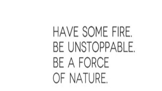 have-some-fire-be-unstoppable-be-a-force-of-nature-830770-JPG.jpg