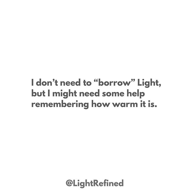 "I realize we can't live on borrowed light. But how many of us know exactly what to do to bring light into our lives but just can't bring ourselves to do it sometimes?  I depend heavily on carrying my little empty cup around to my ""neighbors,"" asking them to borrow a little bit of what they have.  Years ago I was struggling with some aspects of my testimony after my older brother left the church.  He was a mentor of mine whose commitment to the gospel held a key place in my own devotion to it.  I knew what I needed to do; I needed to face the fact that I had stored aspects of my testimony in my brother, ""Well, he cares a lot about XYZ issue so if he's figured it out for himself, I can trust that for now and focus on other things."" . I needed to learn for myself. I needed to get back to basics.  I needed to connect with Christ after some time of feeling let down by everything, feeling like it wasn't worth trying so hard if it was just going to pull my family apart.  But despite what I *knew* in my brain, I couldn't get myself to turn toward Him with my heart.  So, I turned my cup toward my family and friends by sending a mini-mass email asking them to bear their testimony to me.  What they sent wasn't their ""I bear my testimony,"" as much as it was, ""I love you. I follow Christ because He's always pulled through for me. I love Him."" . I didn't need them to *give* me their light. I needed them to remind me how warm the Light is and why I might want to stay near it.  Where I was felt cold, confusing, and generally undesirable. I wanted my certainty back, but I had the sneaking suspicion that phase of life had ended.  I felt the warmth of His Light through their pure love, His hallmark gift to us.  I didn't need them to counter my brother's criticisms or tell me to hang on and it would get better through greater obedience. I just needed to know the Light was something real and something I wanted.  I felt their love and I wanted more of it, and I knew He was the Source of what I felt with them- they told me so through their love and understanding.  He is love, and pure love leads to Him. That's testimony.  That's all I needed-- Together He and I could do the rest."