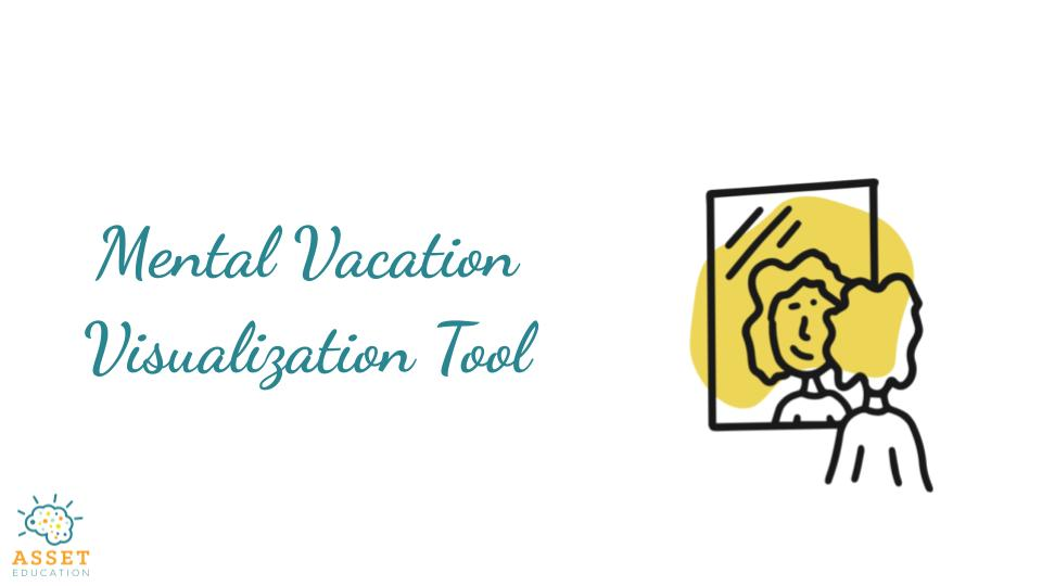 If you're looking for a way to help your child create a more positive mindset, then this is the perfect tool. ASSET's Mental Vacation Visualization tool helps individuals develop strong positive self-talk.