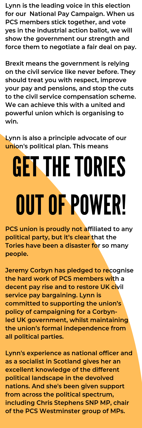 Lynn is the leading voice in this election for our National Pay Campaign. When us PCS members stick together, and vote yes in the industrial action ballot, we will show the government our strength and force them  (1).png