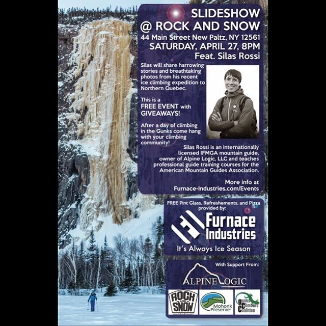 This Saturday night (4/27)! A gathering of our climbing community with free food and drinks and giveaways.  I'll be giving a slideshow presentation about my northern Quebec ice climbing trip with Dustin Portzline at Rock and Snow in New Paltz, NY.  This is a FREE Event we are hosting with the help and support of Rock and Snow, Gunks Climbers' Coalition and Mohonk Preserve. Furnace Industries will be providing free pint glasses drinks, pizza and other giveaways! After a fun day of climbing come join us for a great evening with your climbing community!