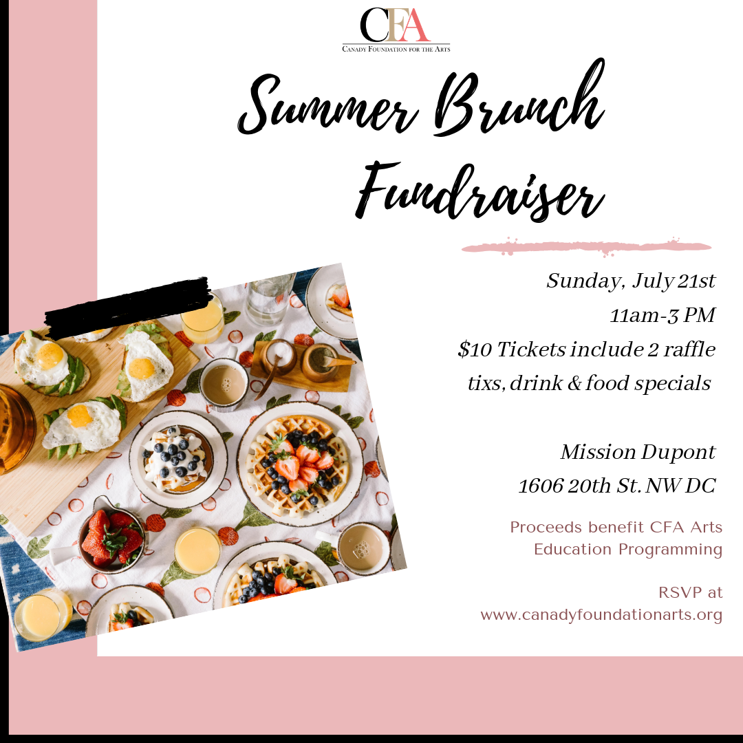Enjoy Brunch with CFA! - Join Canady Foundation for the Arts (CFA) for a brunch fundraiser! Come to Mission at Dupont Circle on July 21 at 11:00am-3:00 pm for a delicious meal, raffle prizes, and much more!Guests will purchase wristbands for a $10 donation which includes two free raffle tickets as well as food and drink specials.Click this link to RSVP today!