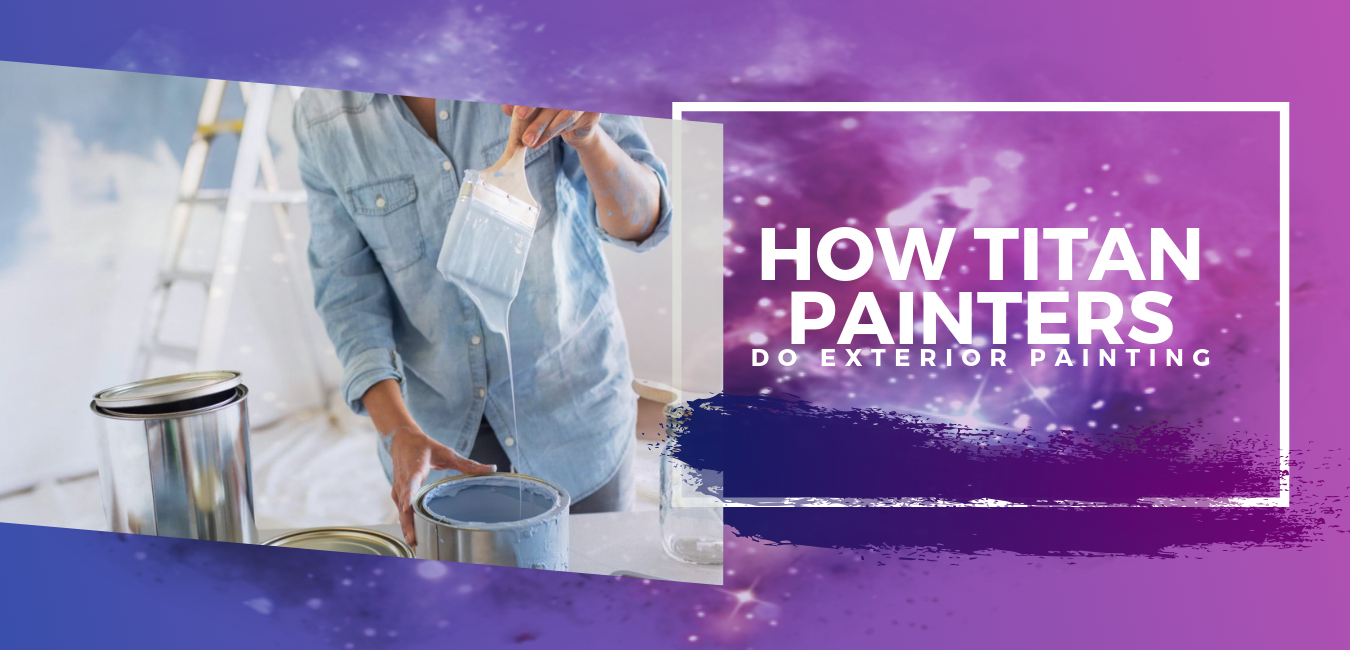 Exterior Painting vs. Interior Painting. How Titan Painters Do Exterior Painting