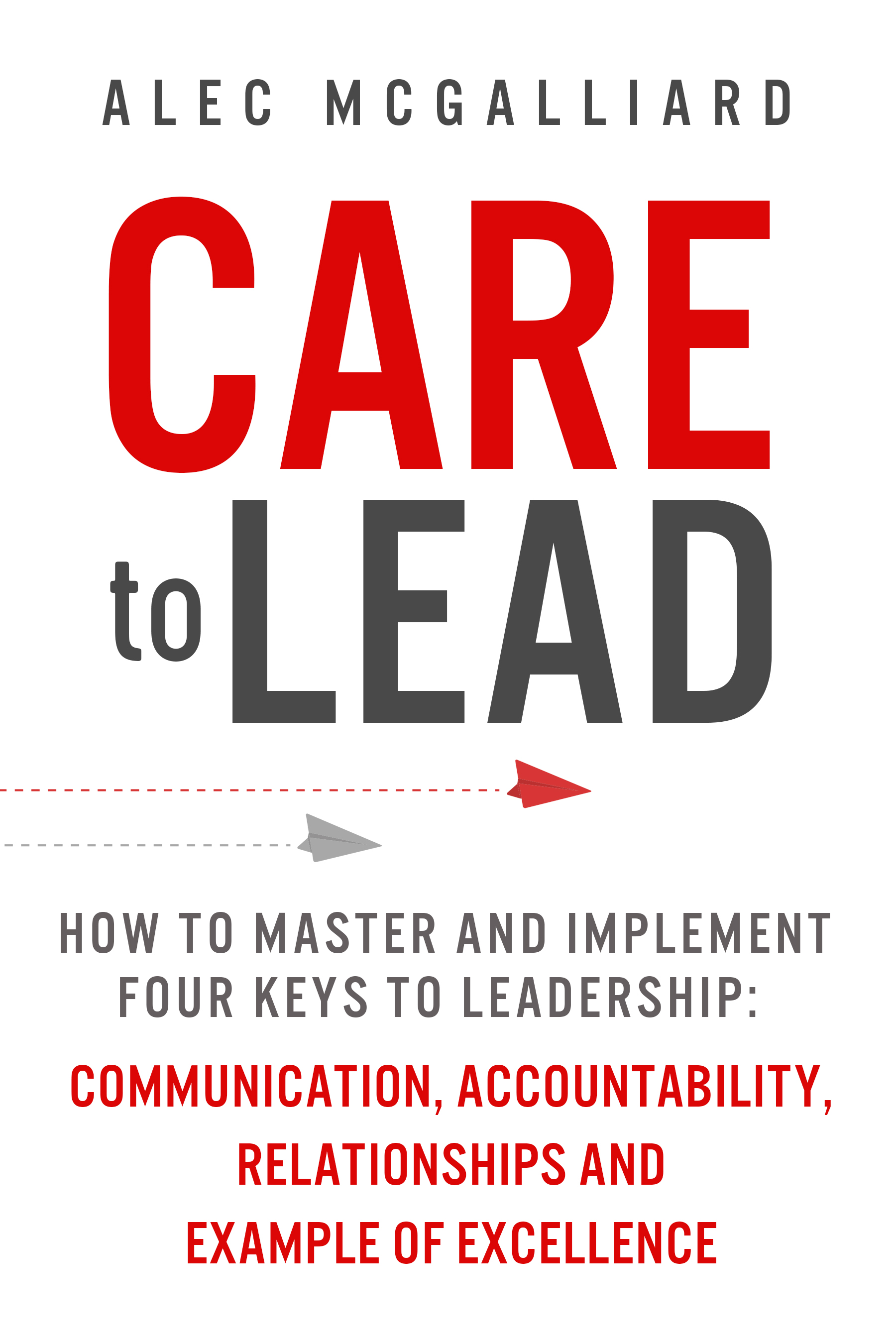 "BUY THE BOOK - Alec McGalliard's first book, ""Care to Lead: How to Master and Implement Four Keys to Leadership,"" offers practical skills and repeatable tools you can use to start becoming better leaders. Click the tab below to find out about the CARE To Lead principles."