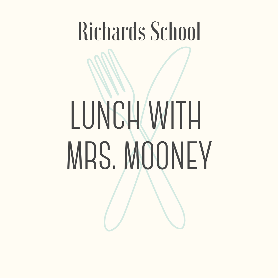 Lunch with Mrs. Mooney! - Share a special lunch with Mrs. Mooney! The winning student and a guest will enjoy build-your-own sandwiches and sundaes, along with conversation and fun. The lunch will take place at Richards during the first grade lunch period during May.