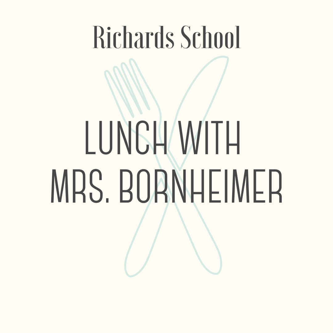 Lunch with Mrs. Bornheimer! - Share a special lunch with Mrs. Bornheimer! The winning student and a guest will enjoy build-your-own sandwiches and sundaes, along with conversation and fun. The lunch will take place at Richards during the first grade lunch period during May.
