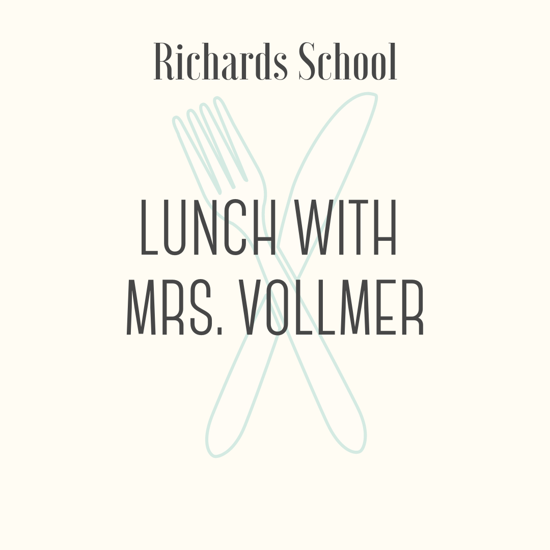 Lunch with Ms. Vollmer! - Share a special lunch with Ms. Vollmer! The winning student and a guest will enjoy build-your-own sandwiches and sundaes, along with conversation and fun. The lunch will take place at Richards during the first grade lunch period during May.