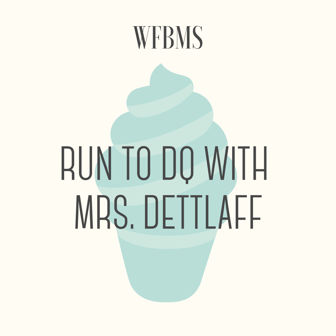Run to Dairy Queen with Mrs. Detlaff! - Who likes ice cream? Who likes to run? This is an opportunity for you and 3 of your friends to run with Mrs. Dettlaff, WFBMS 8th grade teacher, to Dairy Queen on Hampton Avenue. She's buying! Mrs. Dettlaff and the lucky winner will set up a time after school to make the dash for ice cream. FYI it is a 1 mile run to Dairy Queen from WFBMS.Open to WFBMS families only, activity must be completed by the end of the school year.