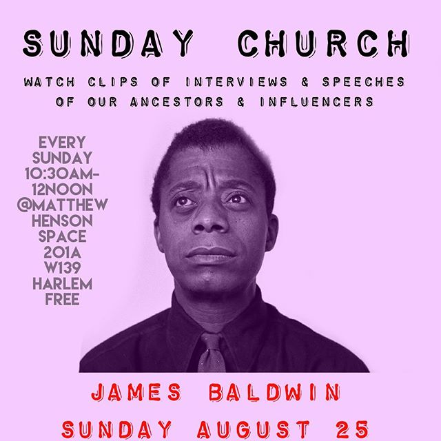 On Sunday @ Matthew Henson Space we will be having our weekly Sunday Church.  In brief every Sunday 10:30AM - 12Noon we play interviews or speeches of our ancestors or people of influence at Matthew Henson. No discussion afterwards. Take from it what you want. Be reminded of what they taught or be introduced to their ideas for the first time.  This week we will be watching and listening to James Baldwin, whose birthday was this month. Its FREE. Its an experience. Bring a friend or come alone and be friended.  Matthew Henson Space 201A West 139 and ACP FREE 10:30AM -12NOON Email office@cptheater for more info.