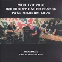 "MICHIYO YAGI / INGEBRIGT HÅKER FLATEN / PAAL NILSSEN-LOVE    ""DECAYED, LIVE! AT AKETA NO MISE""   IDOLECT 06 / CD / 2016"