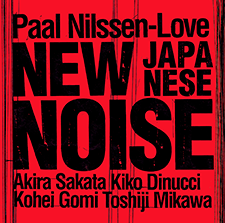 PAAL NILSSEN-LOVE: NEW JAPANESE NOISE : Kiko Dinucci / Akira Sakata / Toshiji Mikawa / Kohei Gomi / Paal Nilssen-Love / recorded live 2018   NEW JAPANESE NOISE  /  PNL RECORDS   / PNL043 / CD / 2019