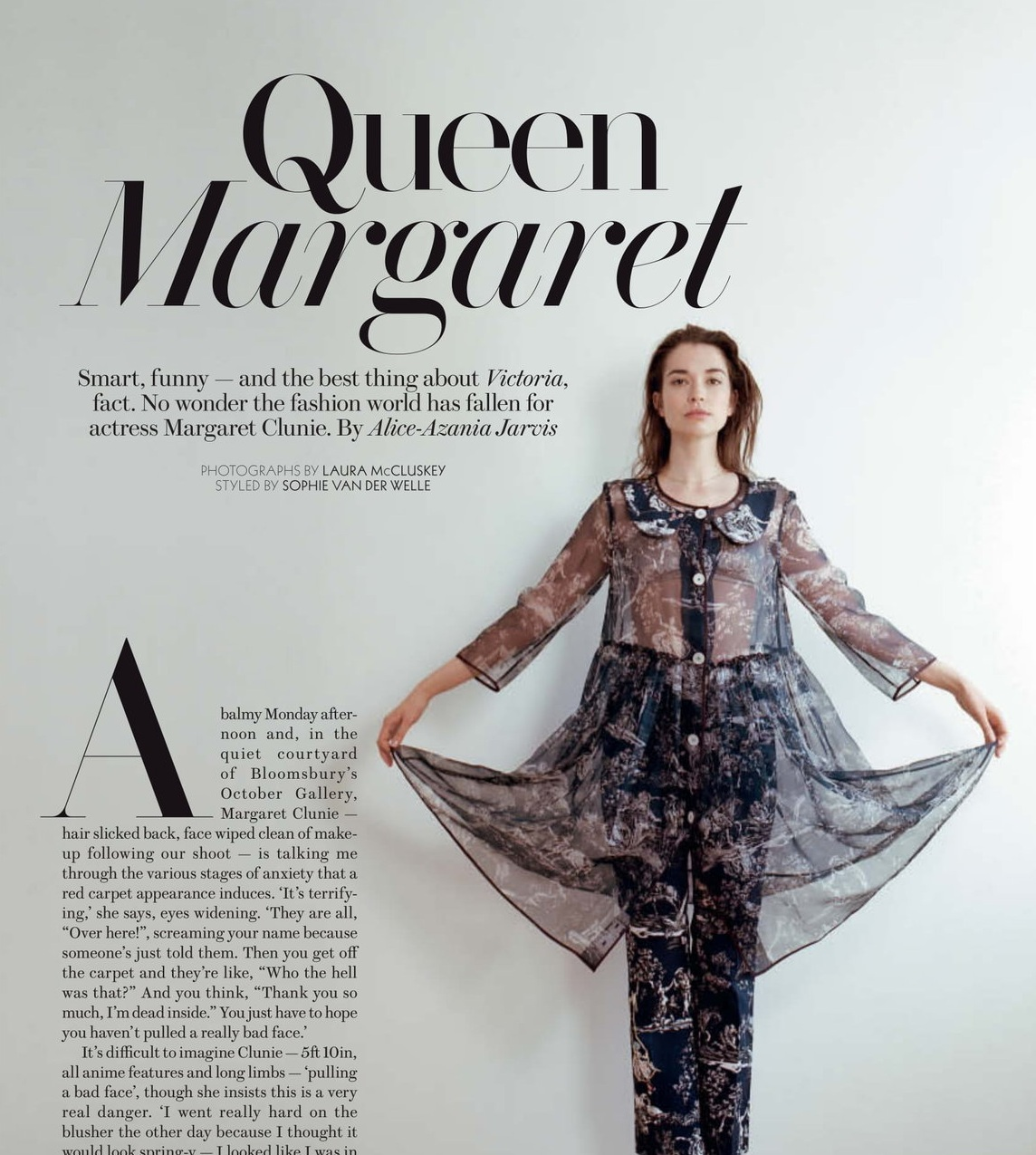 """Queen Margaret - A balmy Monday afternoon and, in the quiet courtyard of Bloomsbury's October Gallery, Margaret Clunie — hair slicked back, face wiped clean of make-up following our shoot — is talking me through the various stages of anxiety that a red carpet appearance induces.'It's terrifying,' she says, eyes widening. 'They are all, """"Over here!"""", screaming your name because someone's just told them. Then you get off the carpet and they're like, """"Who the hell was that?"""" And you think, """"Thank you so much, I'm dead inside…."""" READ MOREPhotography by Laura McCluskey"""