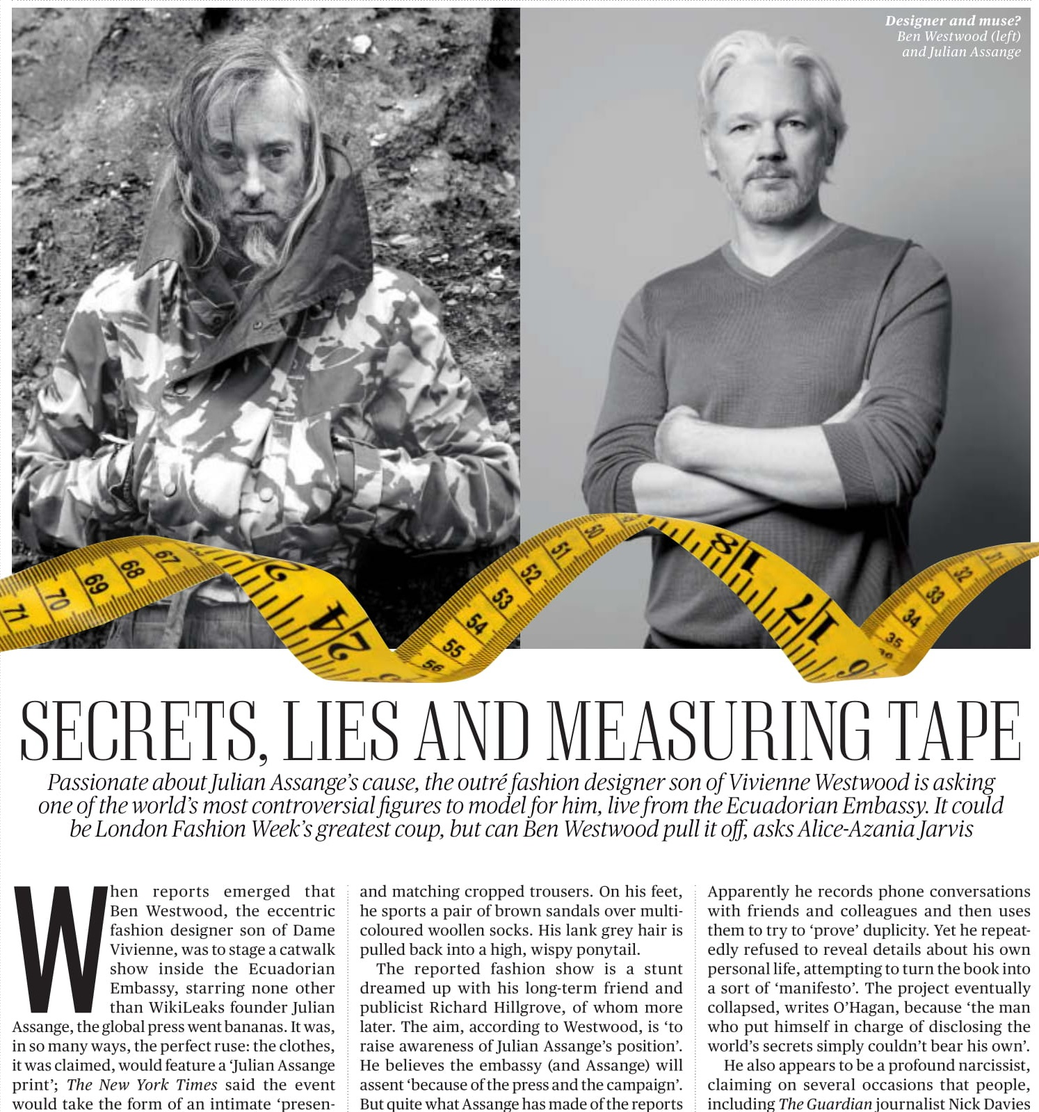 Secrets, lies and measuring tape - When reports emerged that Ben Westwood, the eccentric fashion designer son of Dame Vivienne, was to stage a catwalk show inside the Ecuadorian Embassy, starring none other than WikiLeaks founder Julian Assange, the global press went bananas. It was, in so many ways, the perfect ruse: the clothes, it was claimed, would feature a 'Julian Assange print'; The New York Times said the event would take the form of an intimate 'presentation/cocktail party'. George Clooney and his fiancée Amal Alamuddin were rumoured to be attending. It was set to be London Fashion Week's hottest ticket.There is only one problem. Westwood does not know Assange from Adam…READ MORE