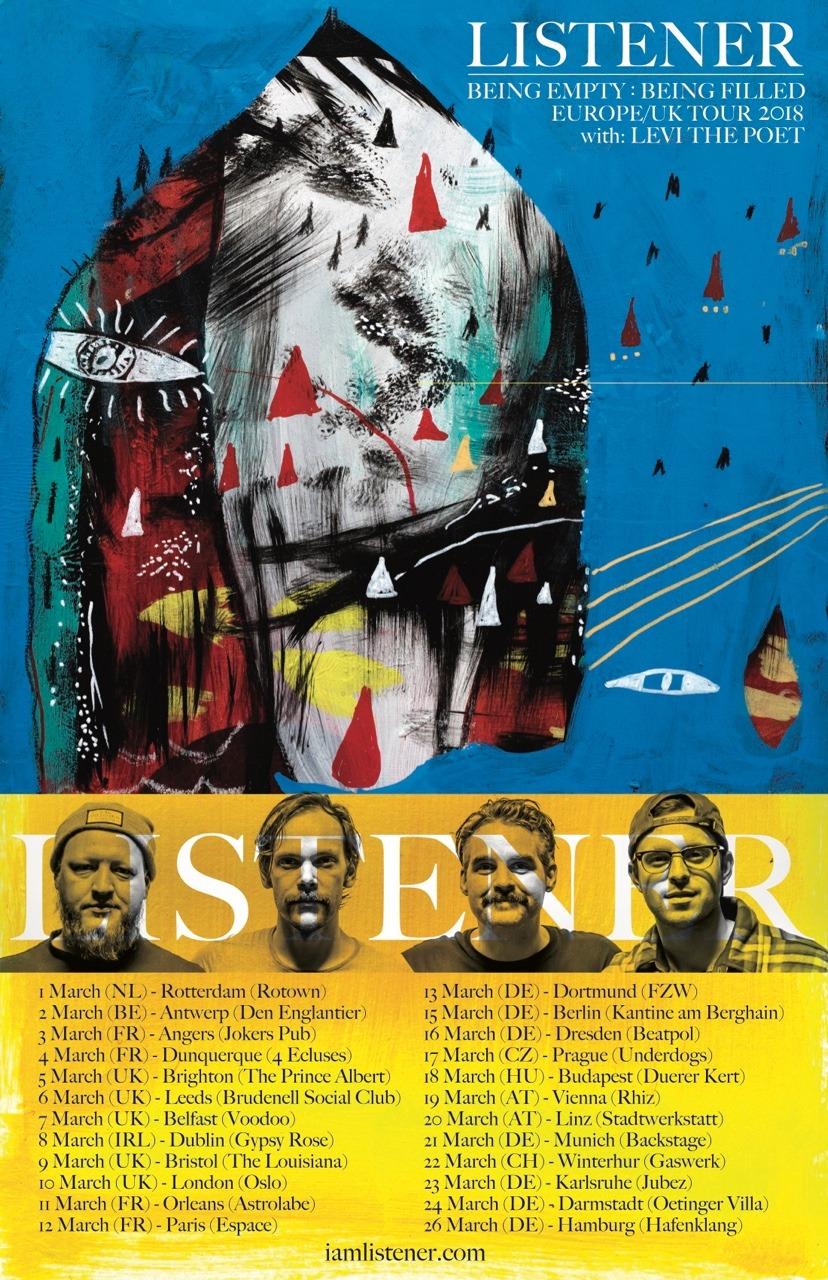 LISTENER  Being Empty : Being Filled  UK/Europe tour, March 2018  with support from: Levi the Poet    01.03.2018 _ NL _ Rotterdam _ Rotown  02.03.2018 _ BE _ Antwerpen _ Den Englantier  03.03.2018 _ FR _ Angers _ Jokers Pub  04.03.2018 _ FR _ Dunkerque _ 4 Ecluses  05.03.2018 _ UK _ Brighton _ The Prince Albert  06.03.2018 _ UK _ Leeds _ Brudenell Social Club  07.03.2018 _ UK _ Belfast _ Voodoo  08.03.2018 _ IE _ Dublin _ Gypsy Rose  09.03.2018 _ UK _ Bristol _ The Louisiana   10.03.2018 _ UK _ London _ Oslo  11.03.2018 _ FR _ Orleans _ Astrolabe  12.03.2018 _ FR _ Paris _ Espace B  13.03.2018 _ DE _ Dortmund _ FZW  15.03.2018 _ DE _ Berlin _ Kantine am Berghain  16.03.2018 _ DE _ Dresden _ Beatpol  17.03.2018 _ CZ _ Prague _ Underdogs  18.03.2018 _ HU _ Budapest _ Duerer Kert  19.03.2018 _ AT _ Vienna _ Rhiz  20.03.2018 _ AT _ Linz _ Stadtwerkstatt   21.03.2018 _ DE _ Munich _ Backstage  22.03.2018 _ CH _ Winterthur _ Gaswerk  23.03.2018 _ DE _ Karlsruhe _ Jubez  24.03.2018 _ DE _ Darmstadt _ Oetinger Villa   26.03.2018 _ DE _ Hamburg _ Hafenklang