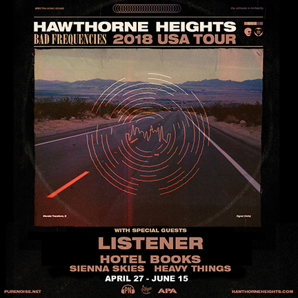 2018 US LISTENER TOUR WITH HAWTHORNE HEIGHTS, HOTEL BOOKS, SIENNA SKIES, AND HEAVY THINGS  Apr 27, 2018 - RICHMOND, VA - Capital Ale House Apr 28, 2018 - RALEIGH, NC - Imurj Apr 29, 2018 - ASHEVILLE, NC - The Grey Eagle Apr 30, 2018 - NASHVILLE, TN - The Cowan May 1, 2018 - SHREVEPORT, LA - Bears on Fairfield May 2, 2018 - HOUSTON, TX - Warehouse Live May 3, 2018 - LAREDO, TX - The Club May 4, 2018 - Abilene, TX - Homer's Bar** (Listener Only) May 5, 2018 - Bryan, TX - Grand Stafford Theater** (Listener Only) May 6, 2018 - SAN ANTONIO, TX - Jack's May 8, 2018 - SPRINGFIELD, MO - Outland Ballroom May 9, 2018 - OMAHA, NE - The Waiting Room May 10, 2018 - DES MOINES, IA - Wooly's May 11, 2018 - IOWA CITY, IA - Gabe's May 12, 2018 - SIOUX FALLS, SD - The Icon Lounge May 13, 2018 - Burnsville, MN - The Garage** (Listener Only) May 15, 2018 - Springfield, IL - Radon Lounge** (Listener Only) May 22, 2018 - LAWRENCE, KS - Granada Theatre May 23, 2018 - DENVER, CO - Marquis Theater May 24, 2018 - SALT LAKE CITY, UT - Urban Lounge May 25, 2018 - SAN DIEGO, CA - House of Blues May 26, 2018 - LOS ANGELES, CA - The Echo May 27, 2018 - ANAHEIM, CA - House of Blues May 28, 2018 - PHOENIX, AZ - The Rebel Lounge May 29, 2018 - ALBUQUERQUE, NM - Launchpad May 30, 2018 - LUBBOCK, TX - Jake's Backroom May 31, 2018 - DALLAS, TX - RBC June 2, 2018 - GREELEY, CO - Moxi Theater June 3, 2018 - CO. SPRINGS, CO - The Black Sheep June 5, 2018 - BILLINGS, MT - Pub Station June 6, 2018 - MISSOULA, MT - Top Hat Lounge June 7, 2018 - SPOKANE, WA - The Big Dipper  June 8, 2018 - BOISE, ID - The Olympic June 9, 2018 - PORTLAND, OR - Hawthorne Theatre June 10, 2018 - SEATTLE, WA - Chop Suey June 11, 2018 - EUGENE, OR - Hifi Music Hall June 12, 2018 - SAN FRANCISCO, CA - DNA Lounge June 13, 2018 - SANTA CRUZ, CA - The Catalyst June 14, 2018 - REEDLEY, CA - The Wakehouse June 15, 2018 - LAS VEGAS, NV - The Beauty Bar