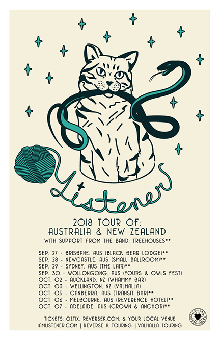 2018 LISTENER AUSTRALIA & NEW ZEALAND TOUR WITH TREEHOUSES  Sep 27, 2018 - BRISBANE, AUS (BLACK BEAR LODGE) Sep 28, 2018 - NEWCASTLE, AUS (SMALL BALLROOM) Sep 29, 2018 - SYDNEY, AUS (THE LAIR) Sep 30, 2018 - WOLLONGONG, AUS (Y&O FESTIVAL) Oct 2, 2018 - AUCKLAND, NZ (WHAMMY BAR) Oct 3, 2018 - WELLINGTON, NZ (VALHALLA) Oct 4, 2018 - SYDNEY, AUS (FRANKIES PIZZA)  Oct 5, 2018 - CANBERRA, AUS (TRANSIT BAR) Oct 6, 2018 - MELBOURNE, AUS (REVERENCE HOTEL) Oct 7, 2018 - ADELAIDE, AUS (CROWN & ANCHOR) Oct 9, 2018 - MELBOURNE, AUS (OLD BAR)
