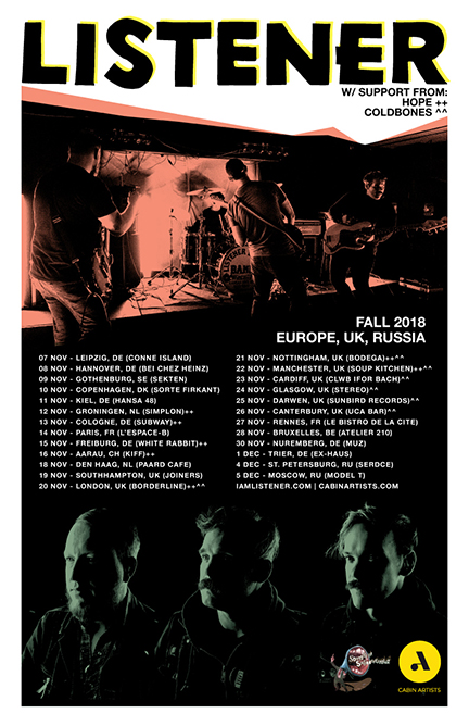 2018 EU/UK/RUSSIA LISTENER FALL TOUR WITH HOPE**, AND COLDBONES^^  Nov 7, 2018 - Leipzig, DE - Conne Island Nov 8, 2018 - Hannover, DE - Bei Chez Heinz Nov 9, 2018 - Gothenburg, SE - Sekten  Nov 10, 2018 - Copenhagen, DK - Stengade (Sorte Frikant Festival) w/ Nothing Nov 11, 2018 - Kiel, DE - Hansa 48 Nov 12, 2018 - Groningen - Simplon** Nov 13, 2018 - Cologne, DE - Subway** Nov 14, 2018 - Paris, FR - Le Cirque Electrique w/ Joan of Arc Nov 15, 2018 - Freiburg, DE - White Rabbit** Nov 16, 2018 - Aarau, CH - Kiff** Nov 18, 2018 - Den Haag, NL - Paard Cafe Nov 19, 2018 - Southampton, UK - Joiners** Nov 20, 2018 - London, UK - Borderline**^^ Nov 21, 2018 - Nottingham, UK - Bodega**^^ Nov 22, 2018 - Manchester, UK - Soup Kitchen**^^ Nov 23, 2018 - Cardiff, UK - Clwb Ifor Bach^^ Nov 24, 2018 - Glasgow, UK - Stereo Nov 25, 2018 - Darwen, UK - Sunbird Records  Nov 26, 2018 - Canterbury, UK - UCA Bar^^ Nov 27, 2018 - Rennes, FR - Le Bistro de la Cite Nov 28, 2018 - Bruxelles, BE - Atelier 210 Nov 30, 2018 - Nuremberg, DE - Muz Dec 1, 2018 - Trier, DE - Ex Haus Dec 4, 2018 - St. Petersburg, RU - Serdce Dec 5, 2018 - Moscow, RU - Model T
