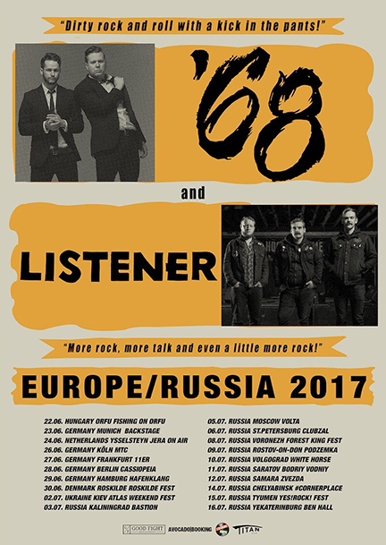 2017 EU/UKRAINE/RUSSIA LISTENER TOUR WITH '68  June 23, 2017 - Munich, DE (Backstage) June 24, 2017 - Amsterdam, NL (Milkweg) June 25, 2017 - Paris, FR (La Maroqunierie) June 26, 2017 - Cologne, DE (MTC) June 27, 2017 - Frankfurt, DE (Elfer) June 28, 2017 - Berlin, DE (Cassiopeia) June 29, 2017 - Hamburg, DE (Hafenklang) July 02, 2017 - Kiev, UKR (Atlas Weekend Fest) July 03, 2017 - Kaliningrad, RU (Bastion) July 05, 2017 - Moscow, RU (Volta) w/ The Dillinger Escape Plan July 06, 2017 - St.Petersburg, RU (ClubZal) w/ The Dillinger Escape Plan July 08, 2017 - Voronezh, RU (Forest King Fest) July 09, 2017 - Rostov-on-Don, RU (Podzemka) July 10, 2017 - Volgograd, RU (White Horse) July 11, 2017 - Saratov, RU (Bodriy Vodniy) July 12, 2017 - Samara, RU (Zvezda) July 14, 2017 - Chelyabinsk, RU (Cornerplace) July 15, 2017 - Tyumen, RU (Yes!Rock! Fest) July 16, 2017 - Yekaterinburg, RU (Ben Hall)