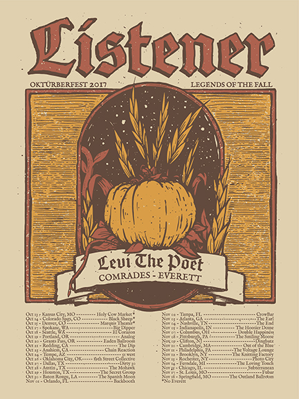 2017 US LISTENER OKTOURBERFEST (LEGENDS OF THE FALL TOUR) WITH LEVI THE POET, COMRADES, AND EVERETT  Oct 13, 2017 - Kansas City, MO - Holy Cow Market Oct 14, 2017 - Colorado Spgs, CO - Black Sheep Oct 15, 2017 - Denver, CO - Marquis Theater Oct 17, 2017 - Spokane, WA - Big Dipper Oct 18, 2017 - Seattle, WA - El Corazon Oct 19, 2017 - Portland, OR - Analog Oct 20, 2017 - Grants Pass, OR - Eaden Ballroom Oct 21, 2017 - Redding, CA - The Dip Oct 23, 2017 - Anahiem, CA - Chain Reaction Oct 24, 2017 - Mesa, AZ - 51 West Oct 27, 2017 - Dallas, TX - Dirty 30 Oct 28, 2017 - Austin , TX - The Mohawk Oct 29, 2017 - Houston, TX - The Secret Group Oct 30, 2017 - Baton Rouge, LA - The Spanish Moon Nov 01, 2017 - Orlando, FL - Backbooth Nov 02, 2017 - Tampa, FL - CrowBar Nov 03, 2017 - Atlanta, GA - The Earl Nov 04, 2017 - Nashville, TN - The End Nov 05, 2017 - Indianapolis, IN - The Hoosier Dome Nov 07, 2017 - Columbus, OH - Double Happiness Nov 08, 2017 - Pittsburgh, PA - The Smiling Moose Nov 09, 2017 - Clifton, NJ - Dingbatz Nov 10, 2017 - Cambridge, MA - Out of the Blue Nov 11, 2017 - Philadelphia, PA - The Voltage Lounge Nov 12, 2017 - Brooklyn, NY - The Knitting Factory Nov 13, 2017 - Rochester, NY - Photo City Nov 14, 2017 - Ferndale, MI - The Loving Touch Nov 15, 2017 - Chicago, IL - Subterranean Nov 17, 2017 - St. Louis, MO - Fubar Nov 18, 2017 - Springfield, MO - Outland Ballroom Nov 19, 2017 - Okla. City, OK - 89th Street Collective