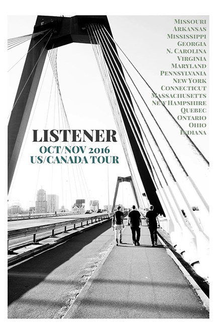 2016 US/CANADA LISTENER TOUR WITH BIRDS IN ROW^^**, THE HOMELESS GOSPEL CHOIR##, FRAMEWORKS**, AND MERCY TIES**^^  Oct 2, 2016 - Springfield MO, Outland Ballroom Oct 3, 2016 - Fayetteville AR, Nomads Music Lounge Oct 4, 2016 - Oxford MS, The Wall Oct 5, 2016 - Cleveland TN, Inman St. Coffeehouse Oct 6, 2016 - Atlanta GA, Under The Couch** Oct 7, 2016 - Charlotte NC, The Milestone Club** Oct 9, 2016 - Woodbridge VA, Fearcliff Skatepark** Oct 10, 2016 - Baltimore, MD, Ottobar ^^ Oct 11, 2016 - Philadelphia PA, The Voltage Lounge ^^ Oct 12, 2016 - Amityville NY, Amityville Music Hall ^^ Oct 13, 2016 - New York City NY, Fat Baby ^^ Oct 14, 2016 - Hamden CT, The Space ^^ Oct 15, 2016 - Cambridge MA, The Hardcore Stadium ^^ Oct 16, 2016 - Albany NY, The Low Beat ## Oct 17, 2016 - Lowell MA, The Hi Hat ## Oct 19, 2016 - Nashua NH, Riverwalk Cafe ## Oct 20, 2016 - Montreal QC, Turbo Haus ## Oct 21, 2016 - Gatineau QC, Le Temporarie ## Oct 22, 2016 - Toronto ON, The Garrison ## Oct 23, 2016 - Hamilton ON, The Casbah ## Oct 25, 2016 - Webster NY, Harmony House ## Oct 26, 2016 - Ithaca NY, The Chanticleer Loft ## Oct 27, 2016 - Lancaster PA, The Lizard Lounge ## Oct 28, 2016 - Cleveland OH, The Foundry ## Oct 29, 2016 - Metamora OH, Farmhouse Sabbath ## Oct 30, 2016 - Indianapolis IN, The Hoosier Dome ## Oct 31, 2016 - St Louis MO, Fubar ## Nov 01, 2016 - Kansas City MO, Davey's Uptown ##