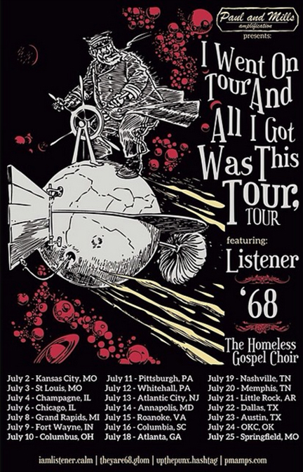 2014 US LISTENER I WENT ON TOUR AND ALL I GOT WAS THIS TOUR, TOUR WITH '68 AND THE HOMELESS GOSPEL CHOIR  Jul 2, 2014 - Kansas City, MO - Czar Bar Jul 3, 2014 - St Louis, MO - Plush Jul 4, 2014 - Champaign, IL - Audiofeed Festival Jul 6, 2014 - Chicago, IL - Subterranian Jul 8, 2014 - Grand Rapids, MI - Take Hold Jul 9, 2014 - Fort Wayne, IN - Calhoun Street Bar Jul 10, 2014 - Columbus, OH - Double Happiness Jul 11 , 2014- Pittsburgh, PA - The Roboto Project Jul 12, 2014 - Doylestown, PA - Siren Records Jul 13, 2014 - Atlantic City, NJ - The Boneyard Jul 14, 2014 - Annapolis, MD - Annapolis KofC Jul 15, 2014 - Chesapeake, VA - Club Relevant Jul 16, 2014 - Columbia, SC - New Brookland Tavern Jul 18, 2014 - Atlanta, GA - The Loft Jul 19, 2014 - Nashville, TN - Rocketown Jul 20, 2014 - Lakeland, TN - The Refuge Jul 21, 2014 - Little Rock, AR - The Rev Room Jul 22, 2014 - Dallas, TX - The Door Jul 23, 2014 - Austin, TX - Red7 Jul 24, 2014 - Oklahoma City, OK - IAO Gallery by The Society OKC Jul 25, 2014 - Springfield, MO - Randy Bacon Gallery