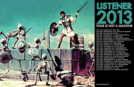 2013 US LISTENER TOUR IS NOT A MACHINE  Jul 1, 2013 - Kansas City, MO (Art Gallery) Jul 2, 2013 - Springfield, MO (Nathan P Murphys) Jul 3, 2013 - St. Louis, MO (Plush) Jul 4, 2013 - Champagne, IL (Audiofeed Festival) Jul 5, 2013 - Chicago, IL (Lincoln Hall) Jul 6, 2013 - Champagne, IL (Audiofeed Festival) Jul 7, 2013 - Fort Wayne, IN (Calhoun Street Bar) Jul 8, 2013 - Grand Rapids, MI (The DAAC) Jul 9, 2013 - Toledo, OH (Mainstreet) Jul 10, 2013 - Detroit, MI (The Pike Room) Jul 11, 2013 - Owosso, MI (The Clearing Venue) Jul 12, 2013 - Hamilton, Ontario Canada (Club Absinthe) Jul 13, 2013 - Toronto, Ontario Canada (The Silver Dollar) Jul 14, 2013 - Rochester, NY (Dubland Underground) Jul 16, 2013 - Jamestown, NY (The Reg Lenna) Jul 17, 2013 - Pittsburgh, PA (Hot Metal Bridge) Jul 18, 2013 - Ithaca, NY (Just Because Center) Jul 19, 2013 - Poughkeepsie, NY (The Loft) Jul 20, 2013 - Providence, RI (McNeils Tavern) Jul 21, 2013 - Danbury, CT (Heirloom Art Theater) Jul 23, 2013 - Long Island, NJ (The Leaky Lifeboat) Jul 24, 2013 - Atlantic City, NJ (The Boneyard) Jul 25, 2013 - Norfolk, VA (The Iguana) Jul 27, 2013 - Atlanta, GA (Drunken Unicorn)