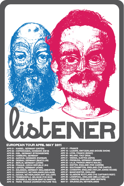 2011 EU/UK LISTENER EUROPEAN TOURCATION  Apr 01 - Kassel, Germany (Unten) Apr 02 - Copenhagen, Denmark (KB18) Apr 03 - Kiel, Germany (Strongbows) Apr 05 - Aarhus, Denmark (Fairbar) Apr 06 - Dessau, Germany (Beatclub) Apr 07 - Berlin, Germany (Levee) Apr 08 - Prague, Czech Republic (Klub K4) Apr 09 - Leipzig, Germany (Atari) Apr 10 - Solingen, Germany (Waldmeister) Apr 11 - Dodrecht, Netherlands (Dolhuis) Apr 12 - Gouda, Netherlands (The Art Gallery) Apr 13 - Tessenderlo, Belgium (The Box) Apr 14 - Brussels, Belgium (Bar Du Martin) Apr 16 - Paris, France (Horror Picture Tea) Apr 18 - Luzern, Switzerland (a House Show) Apr 19 - Lyon, France (Sonic) Apr 20 - Milano, Italy (SGA) Apr 21 - Vienna, Austria (Cafe Aera) Apr 22 - Freiburg, Germany (Swamp) Apr 23 - Lille, France (Resto Soleil) Apr 24 - Exeter, England (The Cavern) Apr 25 - Southampton, England (Bargate Castle) Apr 26 - Coventry, England (Taylor John's House) Apr 28 - Glasgow Scotland (The Captain's Rest) Apr 29 - Liverpool, England (Mello Mello) Apr 30 - London, England (93 Feet East) May 06 - Utrecht, Netherlands (Village Coffee) May 07 - Bruekelen, Netherlands (HenkJan's House)