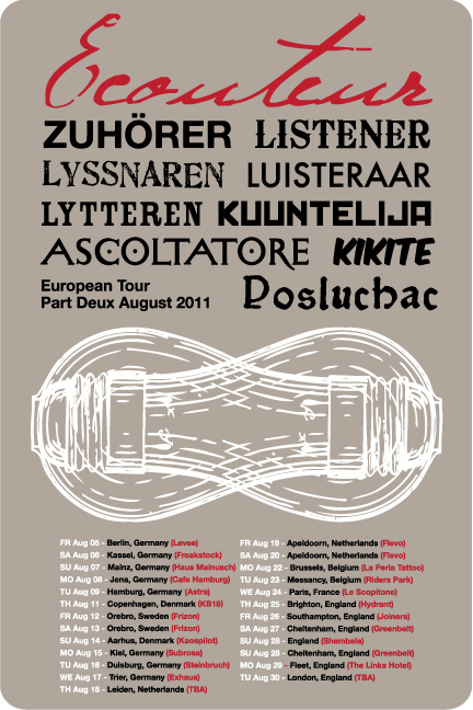 2011 EU/UK LISTENER EUROPE TOUR PART DEUX  Aug 05 - Berlin, Germany (Levee) Aug 06 - Kassel, Germany (Freakstock Festival) Aug 07 - Mainz, Germany (Haus Mainusch) Aug 08 - Jena, Germany (Cafe Wagner) Aug 09 - Hamburg, Germany (Astra) Aug 11 - Copenhagen, Denmark (KB18) Aug 13 - Orebro, Sweden (Frizon Festival) Aug 14 - Aarhus, Denmark (Kaospilot) Aug 15 - Kiel, Germany (Subrosa) Aug 16 - Duisburg, Germany - (Steinbruch) Aug 17 - Trier, Germany (Exhaus) Aug 18 - Leiden, Netherlands (Sub071) Aug 19 - Apeldoorn, Netherlands (Flevo Festival) Aug 20 - Apeldoorn, Netherlands (Flevo Festival) Aug 22 - Brussels, Belgium (La Perla Tattoo) Aug 23 - Arlon, Belgium (La Curieuse) Aug 24 - Paris, France (Le Scopitone) Aug 25 - Brighton, England (Hydrant) Aug 26 - Southampton, England (Joiners) Aug 27 - Cheltenham, England (Greenbelt Festival) Aug 28 - Cheltenham, England (Greenbelt Festival) Aug 29 - Fleet, England (The Links Hotel) Aug 30 - London, England (Star of Kings)   2011 US LISTENER TOUR PART DEUX  Sep 01 - Lafayette, CO (St Idas) Sep 02 - Omaha, NE (Sokol Underground) w/ Blindside Sep 03 - Worthing, SD (Lifelight Festival) Sep 04 - Worthing, SD (Lifelight Festival) Sep 07 - Fargo, ND (Dive95 Studio) Sep 08 - Brainerd, MN (1 Life Tattoo) Sep 10 - Menomonie, WI (College Block Party UW) Sep 11 - Lincoln, IL (Eric's Loft) Sep 12 - St Louis, MO (Chuck's Basement) Sep 15 - Chicago, IL (Story Conference)  Sep 16 - Springfield, MO (Colby Moore's Photography Studio) Sep 17 - Joplin, MO (Solace)