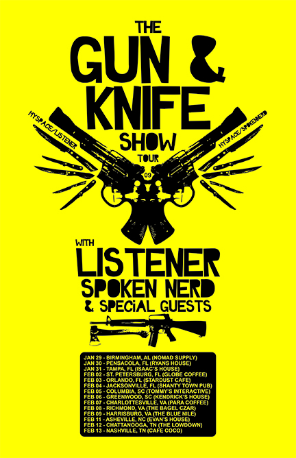 2009 US LISTENER TOUR DATES  Jan 08, 2009 - Oklahoma City, Oklahoma - Sauced Jan 09, 2009 - Forney, Texas - The Venue  Jan 10, 2009 - Austin, Texas - The Ten Arena w/ Josh Dies (Showbread)   2009 US LISTENER GUN AND KNIFE SHOW TOUR WITH SPOKEN NERD  Jan 29, 2009 - Birmingham, Alabama - Nomad Supply Jan 30, 2009 - Pensacola, Florida - The Strongstead Jan 31, 2009 - Tampa, Florida - Isaac's House Feb 02, 2009 - St. Petersburg, Florida - The Globe Coffee  Feb 03, 2009 - Orlando, Florida - Stardust Cafe  Feb 04, 2009 - Jacksonville, Florida - The Shanty Town Pub Feb 05, 2009 - Columbia, South Carolina - Tommy's Interactive Feb 06, 2009 - Hodges, South Carolina - Kendrick's House Feb 07, 2009 - Charlottesville, Virginia - Para Coffee Feb 08, 2009 - Richmond, Virginia - The Bagel Czar Feb 09, 2009 - Harrisonburg, Virginia - The Blue Nile Feb 11, 2009 - Asheville, North Carolina - Evan's House Feb 12, 2009 - Chattanooga, Tennessee - The Lowdown  Feb 13, 2009 - Nashville, Tennessee - Cafe CoCo