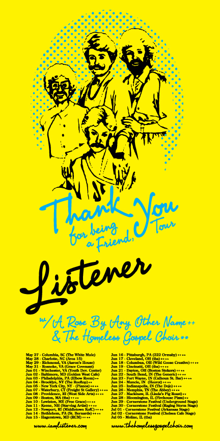 2011 US LISTENER, THANK YOU FOR BEING A FRIEND TOUR WITH A ROSE BY ANY OTHER NAME** & THE HOMELESS GOSPEL CHOIR  May 27 - Columbia, SC (The White Mule) May 28 - Charlotte, NC (Area 15) May 29 - Richmond, VA (Aaron Barton's House) May 31 - Roanoke, VA (Grace Covenant) Jun 01 - Winchester, VA (Youth Development Center) Jun 02 - Baltimore, MD (Golden West Cafe) Jun 03 - Philadelphia, PA (Elbow Room Lounge) Jun 04 - Brooklyn, NY (The Rooftop)  Jun 05 - New York City, NY - (Pianos) ** Jun 07 - Waterbury, CT (Freight Street Gallery) ** Jun 08 - Providence, RI (West Side Arts) ** Jun 09 - Boston, MA (Secret House of Pancakes) ** Jun 10 - Lewiston, ME (Free Grace Church) ** Jun 11 - Keene, NH (Starving Artist) ** Jun 12 - Newport, RI (Middletown KofC) ** Jun 14 - Bethlehem, PA (St. Bernards) ** Jun 15 - Hagerstown, MD (RCM) ** Jun 16 - Pittsburgh, PA (222 Ormsby) ** Jun 17 - Butler, PA (The Arts Center) ** Jun 18 - Columbus, OH (Wild Goose Creative) ** Jun 19 - Cincinatti, OH (Joel's House) ** Jun 21 - Dayton, OH (Boston Stokers) ** Jun 22 - South Bend, IN (The Generic) ** Jun 23 - Fort Wayne, IN (Calhoun Street Bar) ** Jun 24 - Muncie, IN (The Heorot) ** Jun 25 - Indianapolis, IN (The Dojo) ** Jun 26 - Memphis, TN (The Abbey) ** Jun 27 - Mackinaw, IL (Linda's Pig Roast)  Jun 28 - Bloomington, IL (Firehouse Pizza & Pub) Jun 29 - Cornerstone Festival (Underground Stage) Jun 30 - Cornerstone Festival (Raging Storm Stage) Jul 01 - Cornerstone Festival (Arkansas Stage) Jul 02 - Cornerstone Festival (Chelsea Cafe Stage) Jul 05 - Rock Island, IL (Rozz Tox) Jul 07 - Des Moines, IA (Ephemera Design) Jul 08 - Minneapolis, MN (Matt's House) Jul 09 - Brainerd, MN (Franklin Art Center) Jul 10 - Grand Rapids, MN (Pierced Festival) Jul 13 - Fargo, ND (The New Direction) Jul 15 - Lincoln, NE (The 815) Jul 16 - Omaha, NE (Bemis Art Center) Jul 17 - Kansas City, MO (The Boiler Room) Jul 20 - Manhattan, KS (House show) Jul 21 - Denver, CO (The Marquis Theater) Jul 22 - Colorado Springs, CO (The Wareloft) Jul 23 - Woodland Park, CO (NCCF Building)