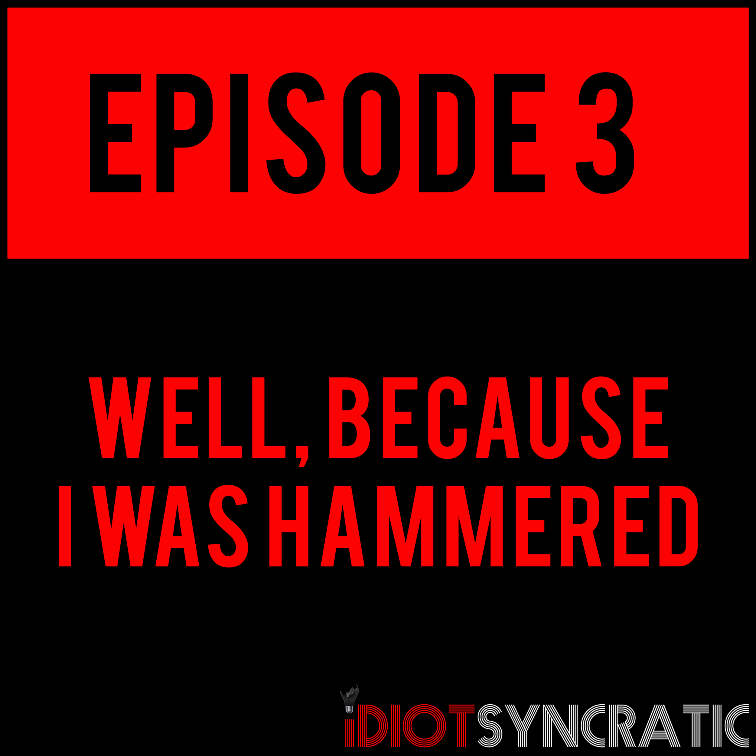EPISODE 3 - WELL, BECAUSE I WAS HAMMERED - EPISODE 3 is out now!
