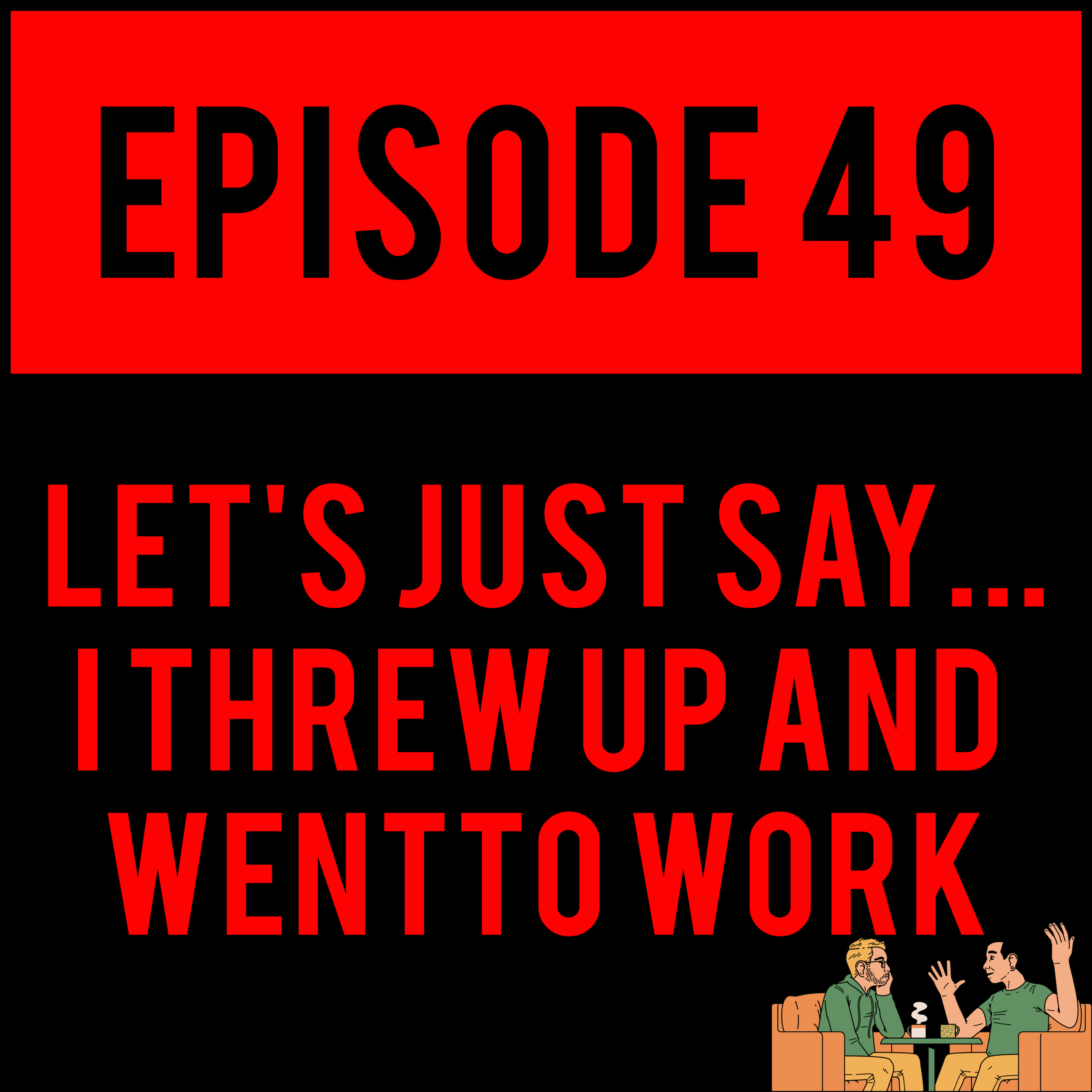EPISODE 49 - Alex turns 36 and Justyn tries not breathing on the brand-spanking-new LET'S JUST SAY... I THREW UP AND WENT TO WORK - EPISODE 49. It's definitely not nothing.