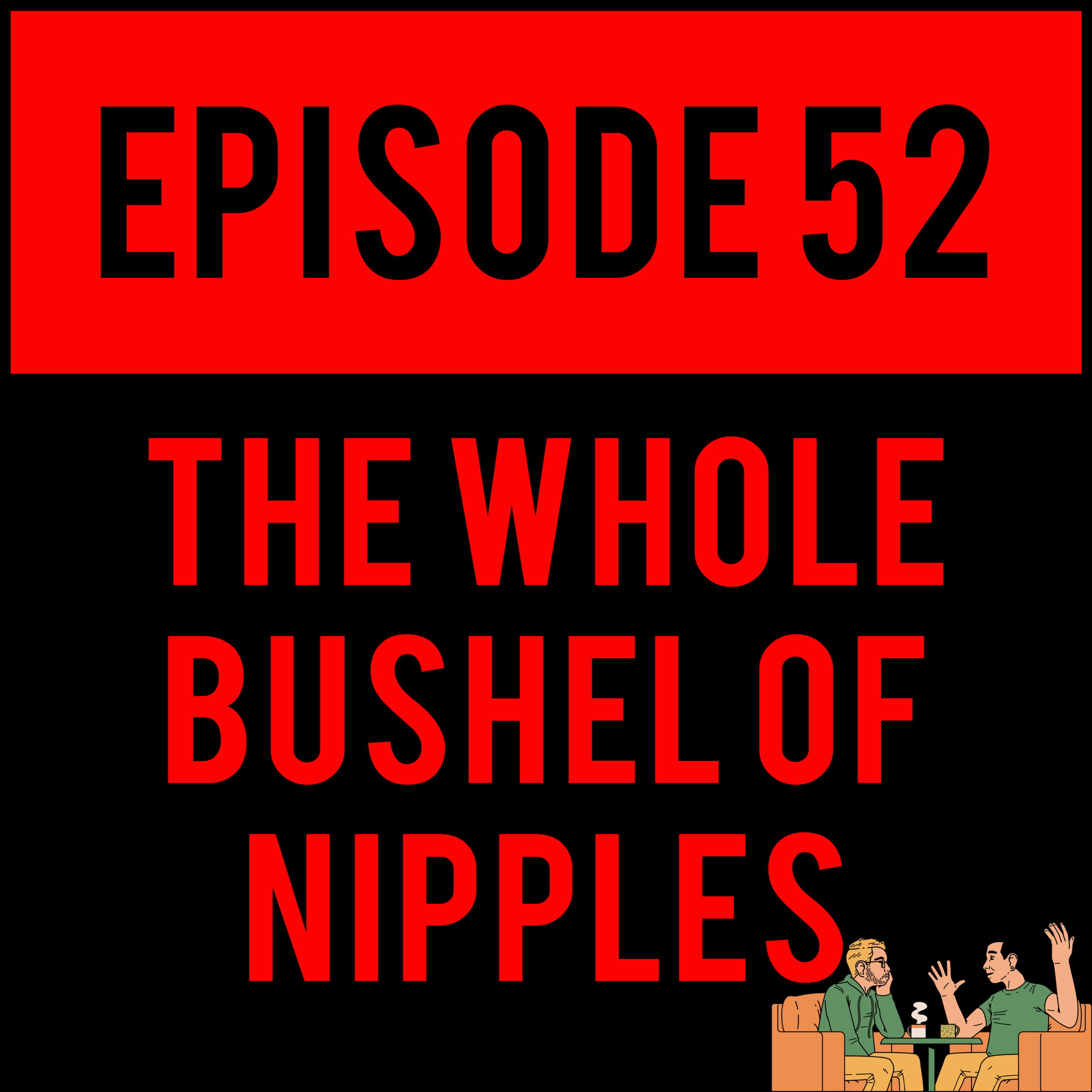 EPISODE 52 - We made it. Alex is basically naked the entire time and Justyn's interest is basically amputated at the neck, because they both procrastinated reaching out to guests, on the special one year anniversary episode THE WHOLE BUSHEL OF NIPPLES - EPISODE 52.Get ready another year of THE SAME SHIT.