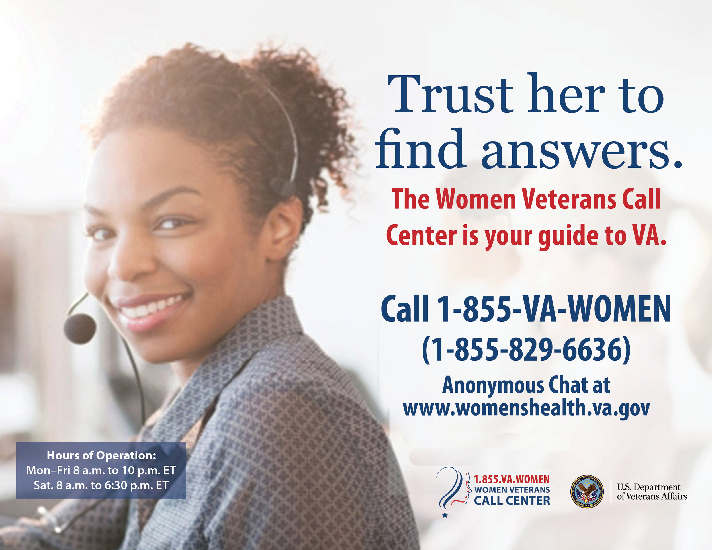 Women Veterans Call Center (WVCC)   Simply call 1-855-VA-Women (1-855-829-6636) to be connected with a Women Veterans Call Center representative. Hours of operation are Monday through Friday 8:00 a.m. to 10:00 p.m. ET and Saturday, 8:00 a.m. to 6:30 p.m. ET.