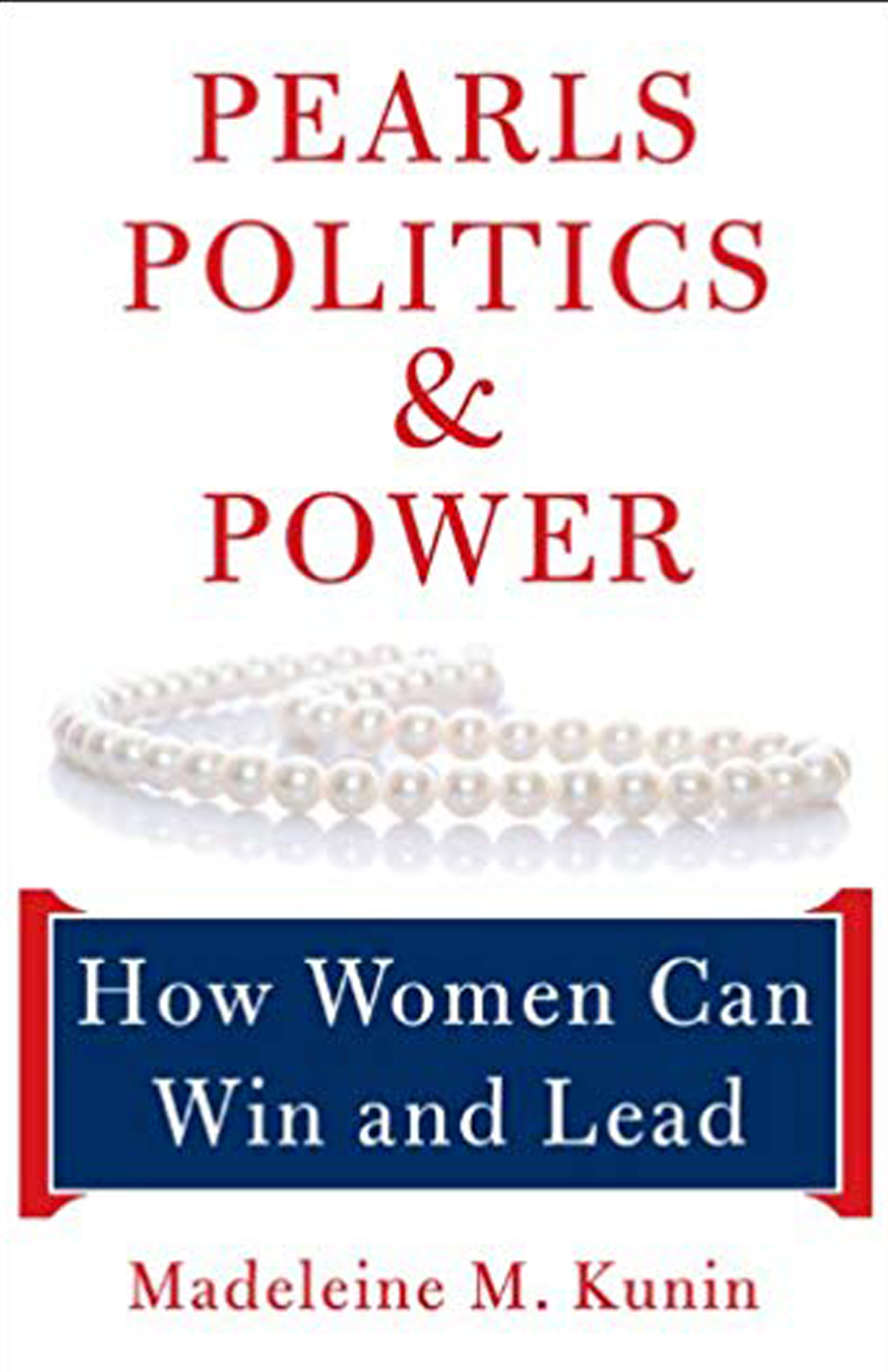 "Pearls, Politics, & Power - How Women Can Win and Lead""…an insider's view of the role of women in politics by one of America's most distinguished public servants."" —Robert B. Reich"