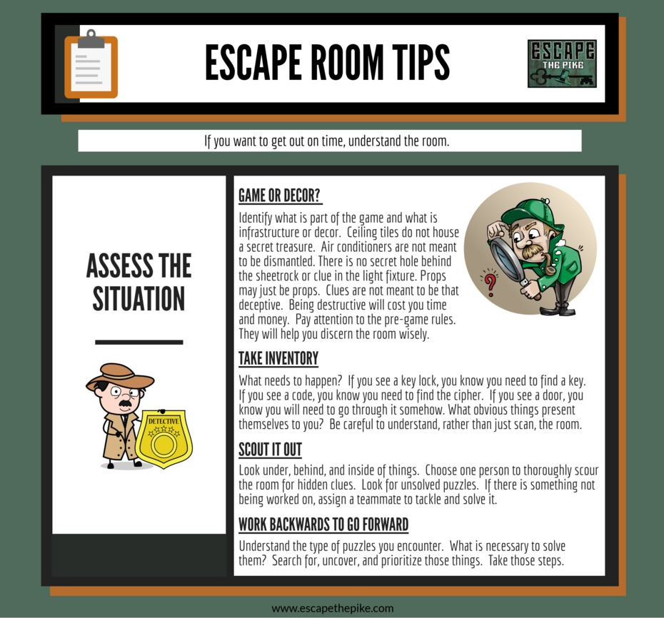 Tip #3-  Although you are trying to escape from a room, you must remember that you have entered into a story.  Before entering the room, you were given a backstory; what does it reveal about the room itself?   The story should develop as you move through the space until you escape; what does each room reveal about the story?   Use the answers to those questions to help you interpret how to best play the game.