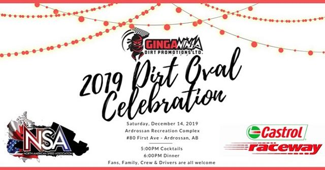 Ginga Ninja Dirt Promotions Present the 2019 Dirt Oval Night of Champions Celebration Featuring Castrol Raceway Nite Thunder Champions & North American Speed Association Award Winners *Tickets can be purchased by visiting or contacting ProWest Motorsports at 780-474-2900 or ronmacdonell@telus.net (Cash, Credit, Debit, Check) --------------------------------------- Where: Ardrossan Recreation Complex, 80-1st Ave  When: December 14, 2019  Cocktails: 5:00 PM  Dinner: 6:00 PM  Awards: 7:00 PM  Dance: 8:30 PM – 12:00 AM  Cash Bar  Cost: $40.00 ea  We invite Fans, Family, Crew Members, and all Drivers.  Minors are welcome  Onsite camping is available - no hook ups (cost $11.63 for weekend)