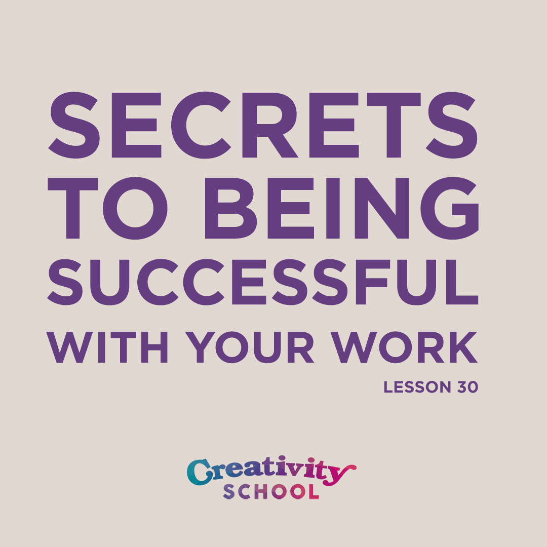 Lesson 30 - Secrets to Being Successful with Your Work   How to be successful with your creative work and build a long-lasting career by being committed to these 3 simple, tried and true steps.   July 29th 2019