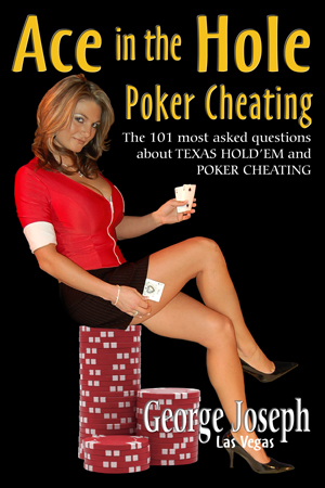 Ace in the Hole - Learn from the Master of the Games. Discover the ins and outs of Texas Hold'em and Poker Cheating, how to recognize it happening, and how to avoid it. George Joseph has all the answers.George Joseph has been featured on national television and cable specials which featured casino cheating and has been a consultant to casinos around the world.