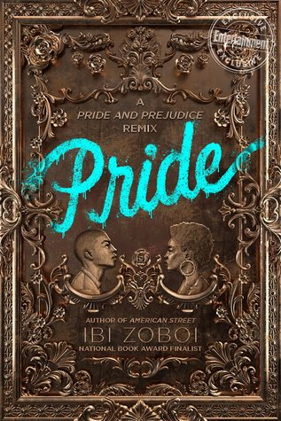 Pride - Author: Ibi ZoboiDescription: Pride is a contemporary retelling of Jane Austen's Pride and Prejudice. The story takes place in gentrifying Brooklyn and follows the life of the main character, her four sisters, their family, and the family of the Darcy's that move into a large house across the street from her.Includes: #ownvoices #africanamerican #black #afrolatino #latinx #femaleprotagonist #gentrification #contemporaryCitation: Zoboi, I. (2018). Pride. Blazer + Bray.Image retrieved from: Goodreads.