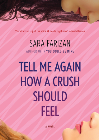 Tell Me Again How A Crush Should Feel - Author: Sara FarizanDescription: Tell Me Again How A Crush Should Feel is a coming of age story about a young Persian American girl who realizes she is a lesbian.Includes: #ownvoices #lesbian #LGBTQIA #asianamerican #iranian #interraciallove #femaleprotagonist #contemporaryCitation: Farizan, S. (2014). Tell Me Again How A Crush Should Feel. Algonquin Young Reader.Image retrieved from: Goodreads.