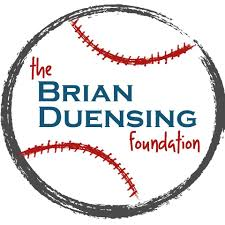 brian duensing foundation - The Brian Duensing Foundation is dedicated to providing hope and support to families battling cancer or serious illness. This is accomplished by increasing awareness and by raising funds to support in two main areas: (1) research to improve prevention, diagnosis and treatment; (2) outreach projects specifically designed to ease the emotional, financial and spiritual burdens endured by families facing these diseases.