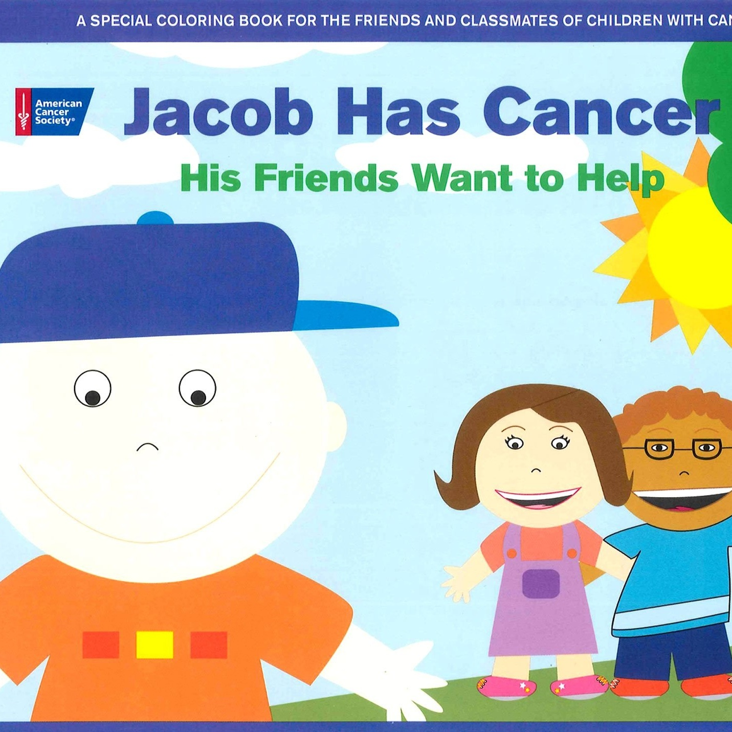 jacob has cancer: his friends want to help coloring book - Winner: 2010 Mom's Choice Award, Gold, Education Product; Finalist: 2009 USA Best Books Award. A special coloring book for the friends and classmates of children with cancer. As you color, you'll learn what cancer is, what your friend is going through, how you can help, and how much your help means to your friend.